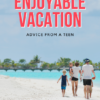 Advice from a Teen: How to Have an Enjoyable Family Vacation